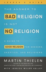 The Answer to Bad Religion Is Not No Religion- -Leader's Guide: A Guide to Good Religion for Seekers, Skeptics, and Believers - eBook