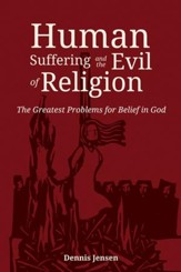 Human Suffering and the Evil of Religion: The Greatest Problems for Belief in God