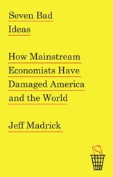 Seven Bad Ideas: How Mainstream Economists Have Damaged America and the World - eBook
