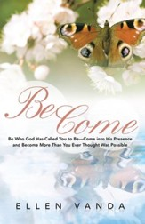 Become: Be Who God Has Called You to BeCome into His Presence and Become More Than You Ever Thought Was Possible - eBook