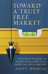 Toward a Truly Free Market: A Distributist Perspective on the Role of Government, Taxes, Health Care, Deficits, and More / Digital original - eBook