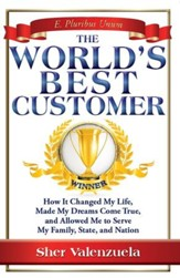 The World's Best Customer: How It Changed My Life, Made My Dreams Come True, And Allowed Me To Serve My Family, State, And Nation - eBook