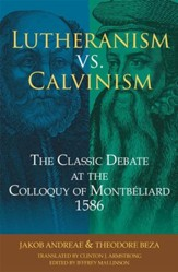 Lutheranism vs. Calvinism: The Classic Debate at the Colloquy of Montbiliard 1586