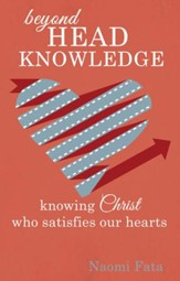 Beyond Head Knowledge: Knowing Christ Who Satisfies Our Hearts - eBook