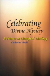 Celebrating Divine Mystery: A Primer in Liturgical Theology