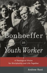 Bonhoeffer as Youth Worker: A Theological Vision for Discipleship and Life Together - eBook