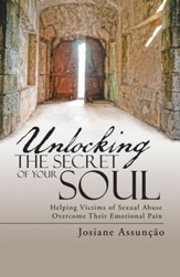 Unlocking the Secret of Your Soul: Helping Victims of Sexual Abuse Overcome Their Emotional Pain - eBook