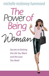 Power of Being a Woman, The: Secrets to Getting the Life You Want and the Love You Need - eBook