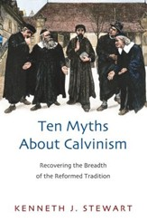 Ten Myths About Calvinism: Recovering the Breadth of the Reformed Tradition - eBook