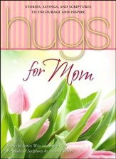 Hugs for Mom: Stories, Sayings, and Scriptures to Encourage and Inspire
