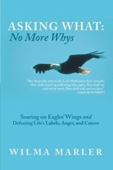 Asking What: No More Whys: Soaring on Eagles' Wings Defeating Life's Labels, Anger and Cancer - eBook