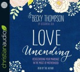 Love Unending: Rediscovering Your Marriage in the Midst of Motherhood - unabridged audio book on CD