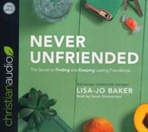 Never Unfriended: The Secret to Finding & Keeping Lasting Friendships - unabridged audio book on CD