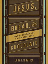 Jesus, Bread, and Chocolate: Crafting a Hand-Made Faith in a Mass Market World - eBook