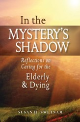 In the Mystery's Shadow: Reflections on Caring for the Elderly and Dying