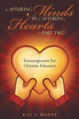 Capturing Minds by Capturing HeartsPart Two: Encouragement For Christian Educators - eBook