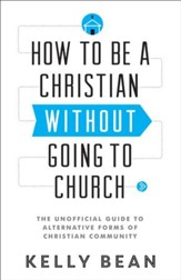 How to Be a Christian without Going to Church: The Unofficial Guide to Alternative Forms of Christian Community - eBook