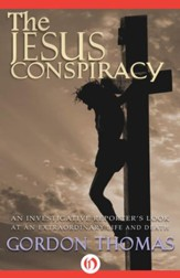 The Jesus Conspiracy: An Investigative Reporter's Look at an Extraordinary Life and Death - eBook