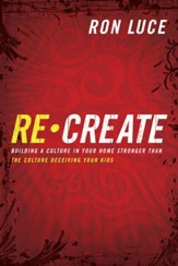 Re-Create: Building a Culture in Your Home Stronger Than The Culture Deceiving Your Kids - eBook