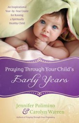 Praying Through Your Child's Early Years: An Inspirational Year-by-Year Guide for Raising a Spiritually Healthy Child - eBook