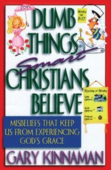 Dumb Things Smart Christians Believe: Misbeliefs that Keep Us From Experiencing God's Grace - eBook