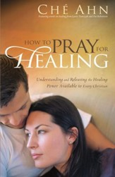 How to Pray for Healing: Understanding and Releasing the Healing Power Available to Every Christian - eBook