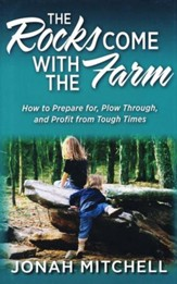 The Rocks Come with the Farm: How to Prepare for, Plow Through, and Profit from Tough Times