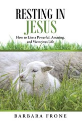 Resting in Jesus: How to Live a Powerful, Amazing, and Victorious Life - eBook