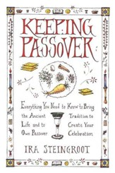 Keeping Passover: Everything You Need to Know            the Ancient Tradition to Life and Create Your Own