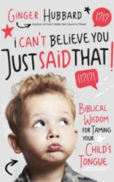 I Can't Believe You Just Said That!: Biblical Wisdom for Taming Your Child's Tongue - unabridged audiobook on CD