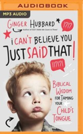 I Can't Believe You Just Said That!: Biblical Wisdom for Taming Your Child's Tongue - unabridged audiobook on MP3-CD