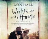 Working Our Way Home: The Incredible True Story of a  Homeless Ex-Con and a Grieving Millionaire Thrown Together to Save Each Other - unabridged audiobook on CD