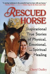 Rescued by a Horse: Inspirational Stories of Physical, Emotional, and Spiritual Healing
