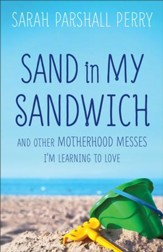 Sand in my Sandwich: And Other Motherhood Messes I'm Learning to Love - eBook