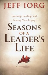 Seasons of a Leader's Life: Learning, Leading, and Leaving Your Legacy