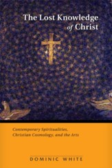 The Lost Knowledge of Christ: Contemporary Spiritualities, Christian Cosmology, and the Arts