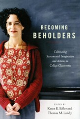 Becoming Beholders: Cultivating Sacramental Imagination and Actions in College Classrooms