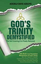 GOD'S TRINITY DEMYSTIFIED: The Veil Covering It Is Finally Removed - eBook