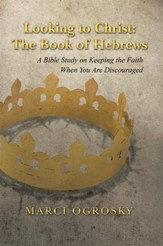 Looking to Christ: The Book of Hebrews: A Bible Study on Keeping the Faith When You Are Discouraged - eBook