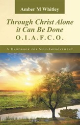 Through Christ Alone it Can Be Done:: O.I.A.F.C.O. A Handbook for Self-Improvement - eBook