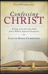 Confessing Christ: A Study of the Christian Faith from a Biblical, Reformed Perspective