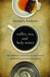 Coffee, Tea, and Holy Water: One Woman's Journey to Experience Christianity Around the Globe - eBook