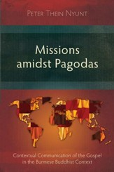 Missions Amidst Pagodas: Contextual Communication of the Gospel in Burmese Buddhist Context