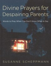 Divine Prayers for Despairing Parents: Words to Pray When You Don't Know What to Say