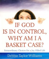 If God Is in Control, Why Am I a Basket Case?  Extraordinary Choices for a Joy-Filled Life