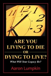 Are You Living to Die or Dying to Live?: What Will Your Legacy Be? - eBook