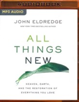 All Things New: Heaven, Earth, and the Restoration of Everything You Love - unabridged audio book on MP3-CD