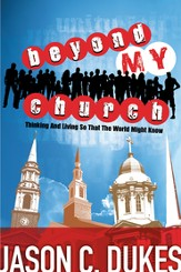 Beyond My Church: Thinking and Living So That the World Might Know