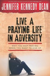 Live a Praying Life ™ in Adversity: Why You Keep Praying When You Want to Give Up