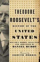 Theodore Roosevelt's History of the  United States: His Own Words, Selected and Arranged by Daniel Ruddy - eBook